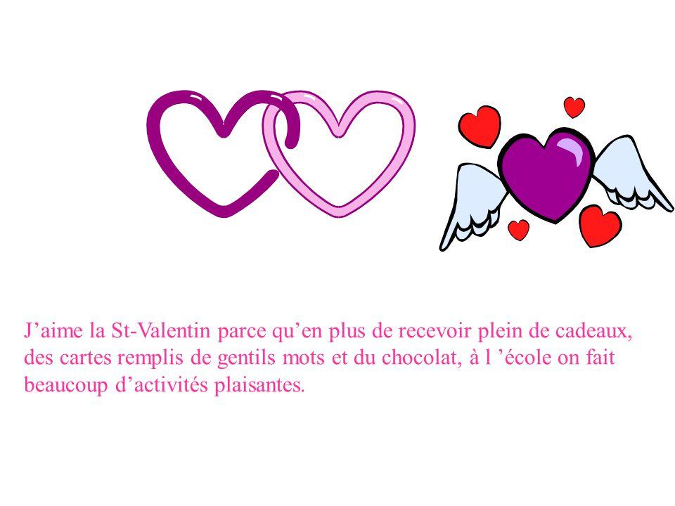 J'aime la St-Valentin parce qu'en plus de recevoir plein de cadeaux, des cartes remplis de gentils mots et du chocolat, à l 'école on fait beaucoup d'activités plaisantes.