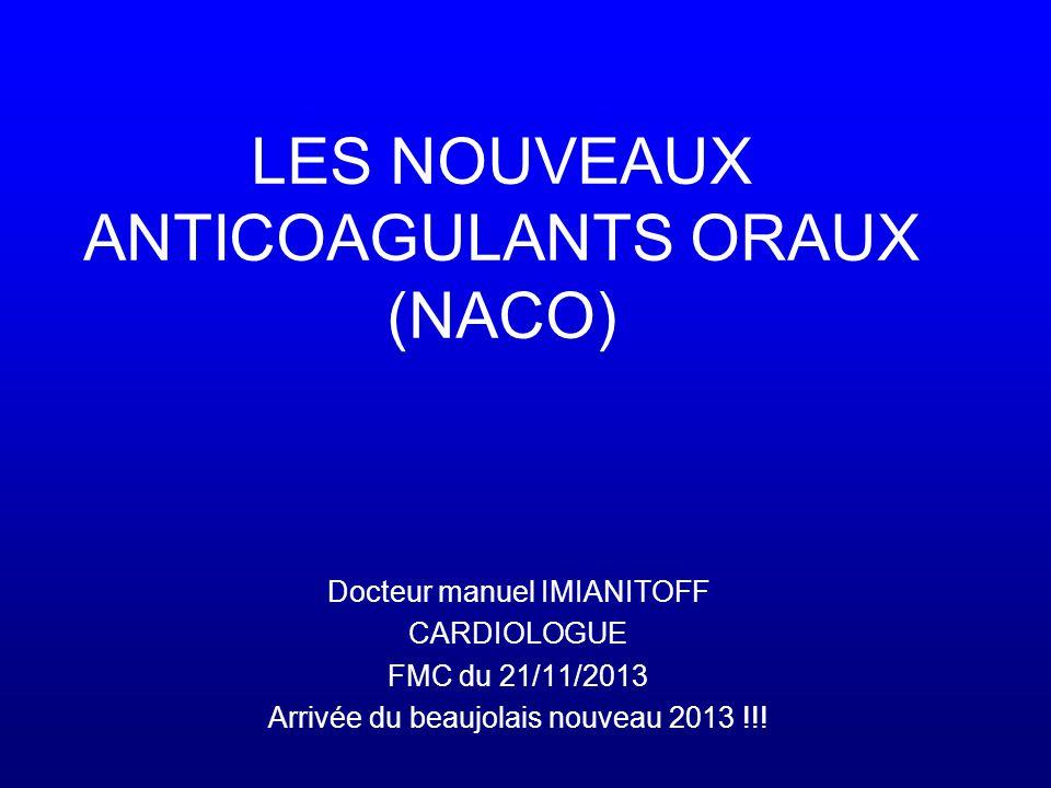 LES NOUVEAUX ANTICOAGULANTS ORAUX (NACO) Docteur manuel IMIANITOFF CARDIOLOGUE FMC du 21/11/2013 Arrivée du beaujolais nouveau 2013 !!!