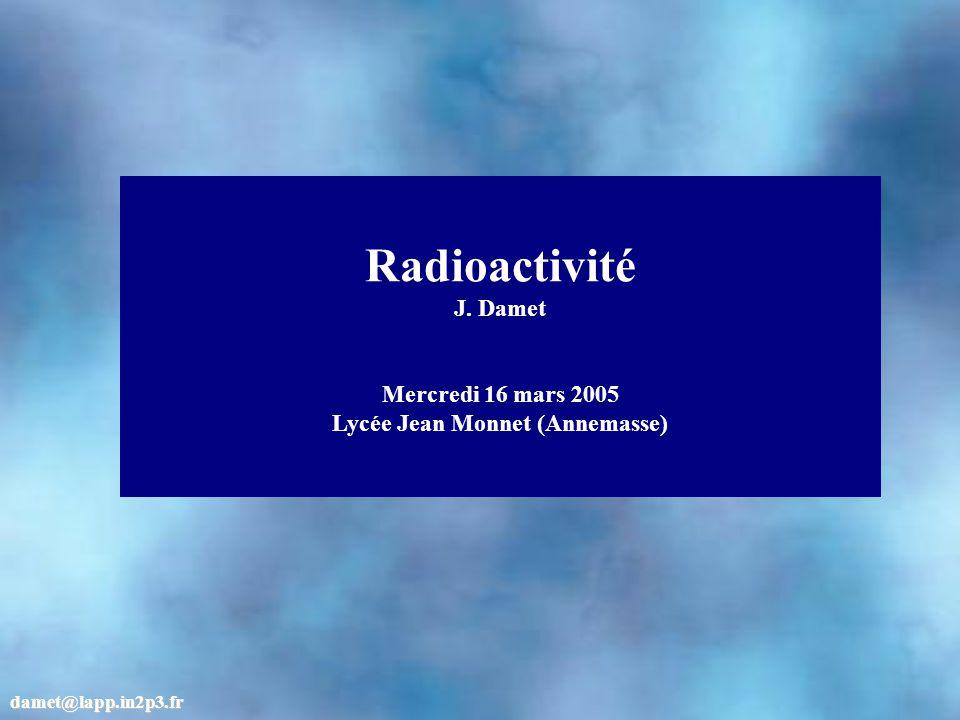 Radioactivité J. Damet Mercredi 16 mars 2005 Lycée Jean Monnet (Annemasse) damet@lapp.in2p3.fr