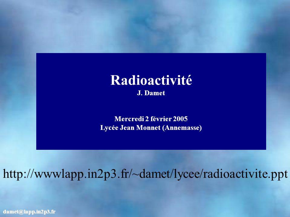 Radioactivité J. Damet Mercredi 2 février 2005 Lycée Jean Monnet (Annemasse) damet@lapp.in2p3.fr http://wwwlapp.in2p3.fr/~damet/lycee/radioactivite.pp