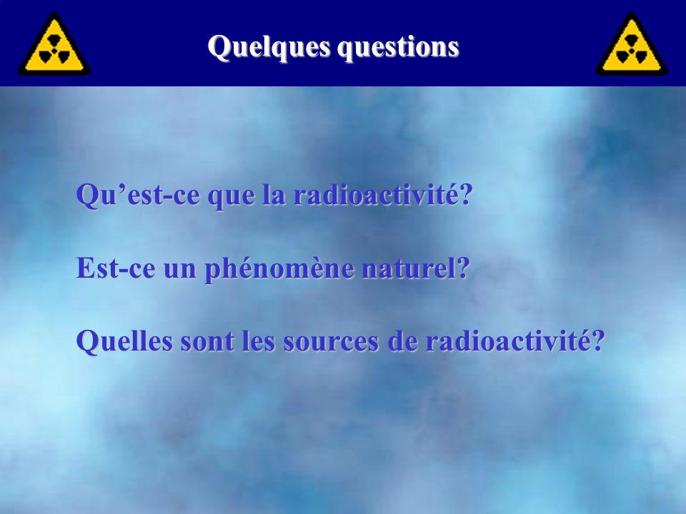 Quelques questions Qu'est-ce que la radioactivité? Est-ce un phénomène naturel? Quelles sont les sources de radioactivité?