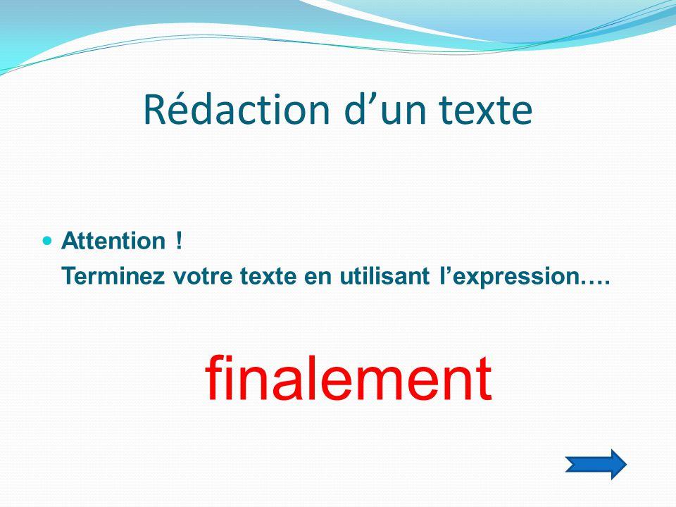 Rédaction d'un texte  Attention ! Terminez votre texte en utilisant l'expression…. finalement