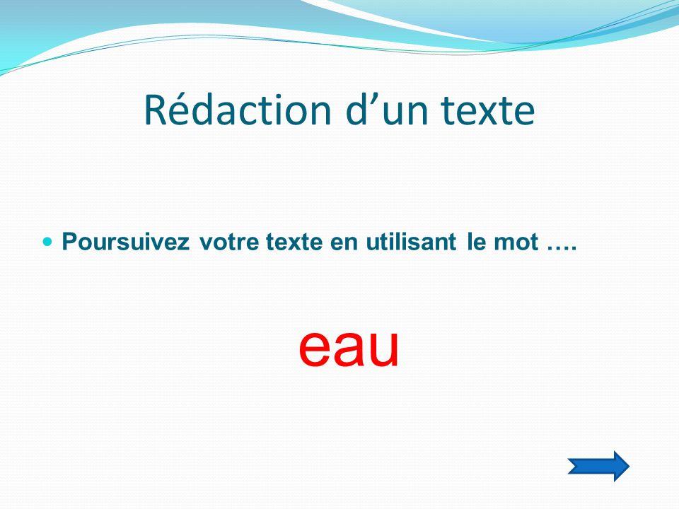 Rédaction d'un texte  Poursuivez votre texte en utilisant le mot …. eau