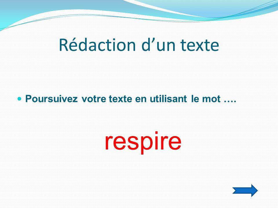 Rédaction d'un texte  Poursuivez votre texte en utilisant le mot …. respire
