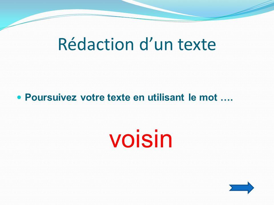 Rédaction d'un texte  Poursuivez votre texte en utilisant le mot …. voisin