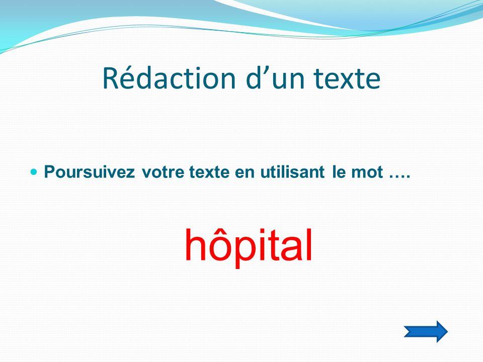 Rédaction d'un texte  Poursuivez votre texte en utilisant le mot …. hôpital