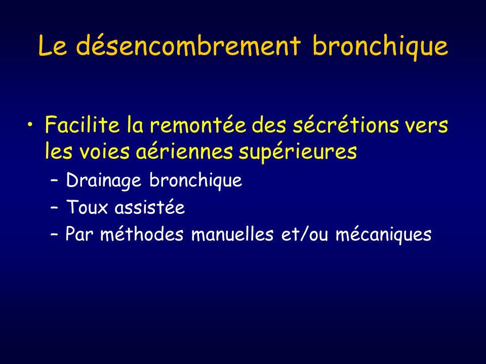 Le désencombrement bronchique •Facilite la remontée des sécrétions vers les voies aériennes supérieures –Drainage bronchique –Toux assistée –Par méthodes manuelles et/ou mécaniques