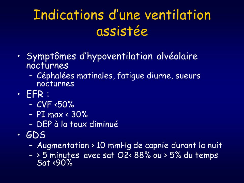 Indications d'une ventilation assistée •Symptômes d'hypoventilation alvéolaire nocturnes –Céphalées matinales, fatigue diurne, sueurs nocturnes •EFR : –CVF <50% –PI max < 30% –DEP à la toux diminué •GDS –Augmentation > 10 mmHg de capnie durant la nuit –> 5 minutes avec sat O2 5% du temps Sat <90%