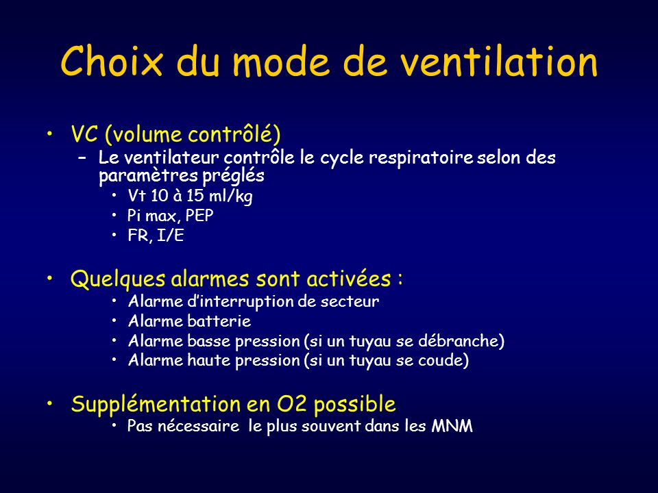 •VC (volume contrôlé) –Le ventilateur contrôle le cycle respiratoire selon des paramètres préglés •Vt 10 à 15 ml/kg •Pi max, PEP •FR, I/E •Quelques alarmes sont activées : •Alarme d'interruption de secteur •Alarme batterie •Alarme basse pression (si un tuyau se débranche) •Alarme haute pression (si un tuyau se coude) •Supplémentation en O2 possible •Pas nécessaire le plus souvent dans les MNM Choix du mode de ventilation