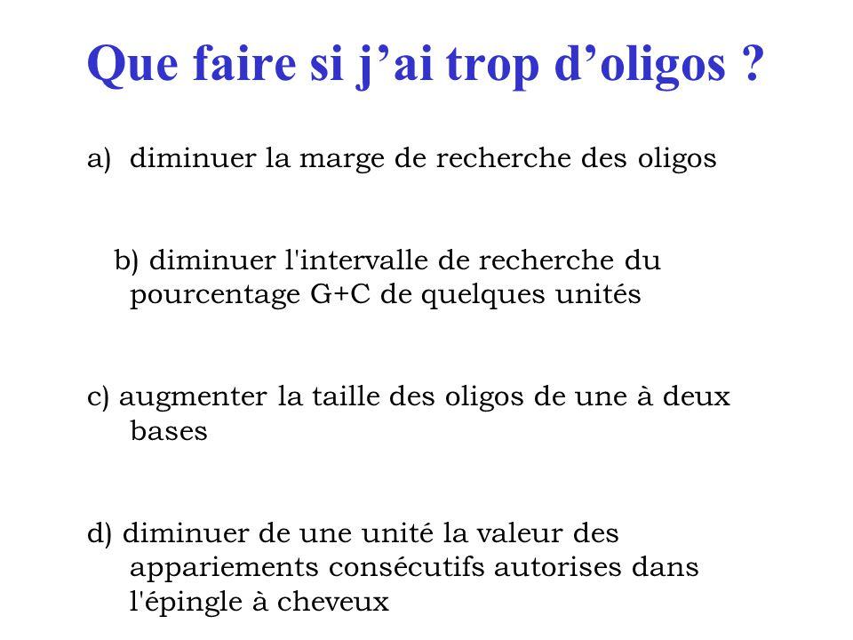Que faire si j'ai trop d'oligos ? a)diminuer la marge de recherche des oligos b) diminuer l'intervalle de recherche du pourcentage G+C de quelques uni
