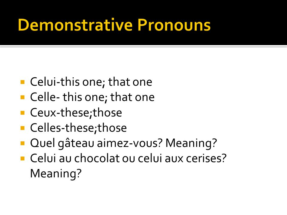  Celui-this one; that one  Celle- this one; that one  Ceux-these;those  Celles-these;those  Quel gâteau aimez-vous? Meaning?  Celui au chocolat