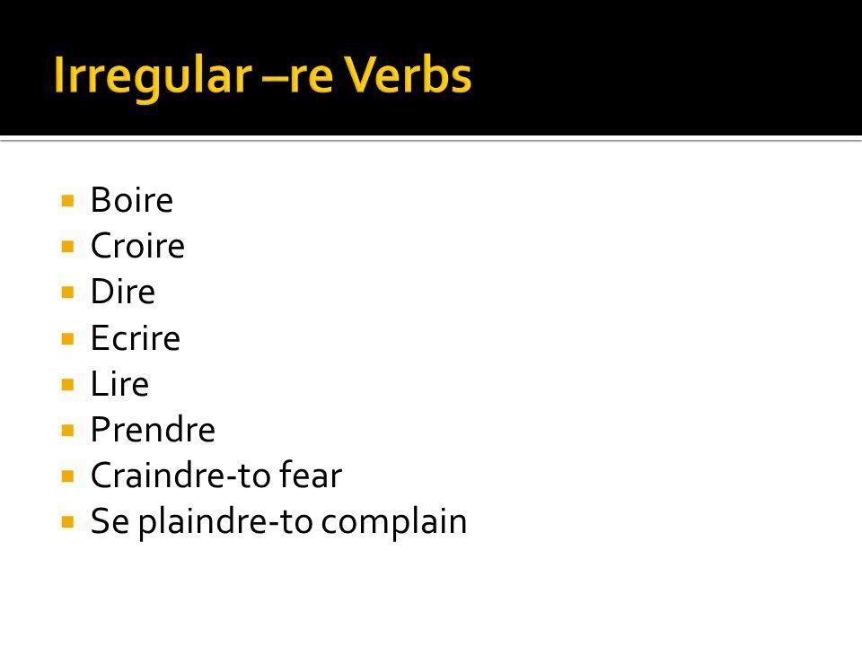  Boire  Croire  Dire  Ecrire  Lire  Prendre  Craindre-to fear  Se plaindre-to complain