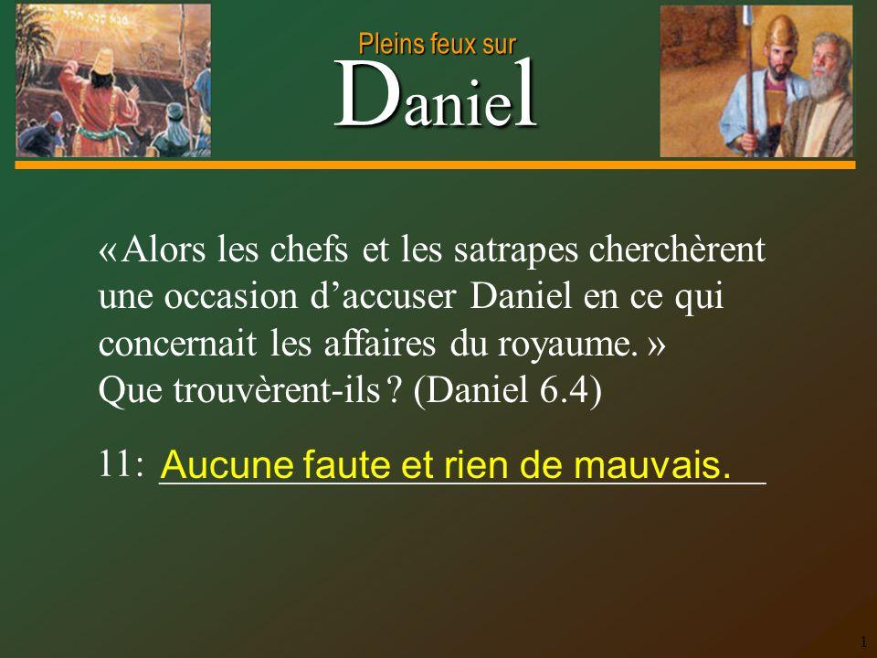 D anie l Pleins feux sur 1 « Alors les chefs et les satrapes cherchèrent une occasion d'accuser Daniel en ce qui concernait les affaires du royaume.