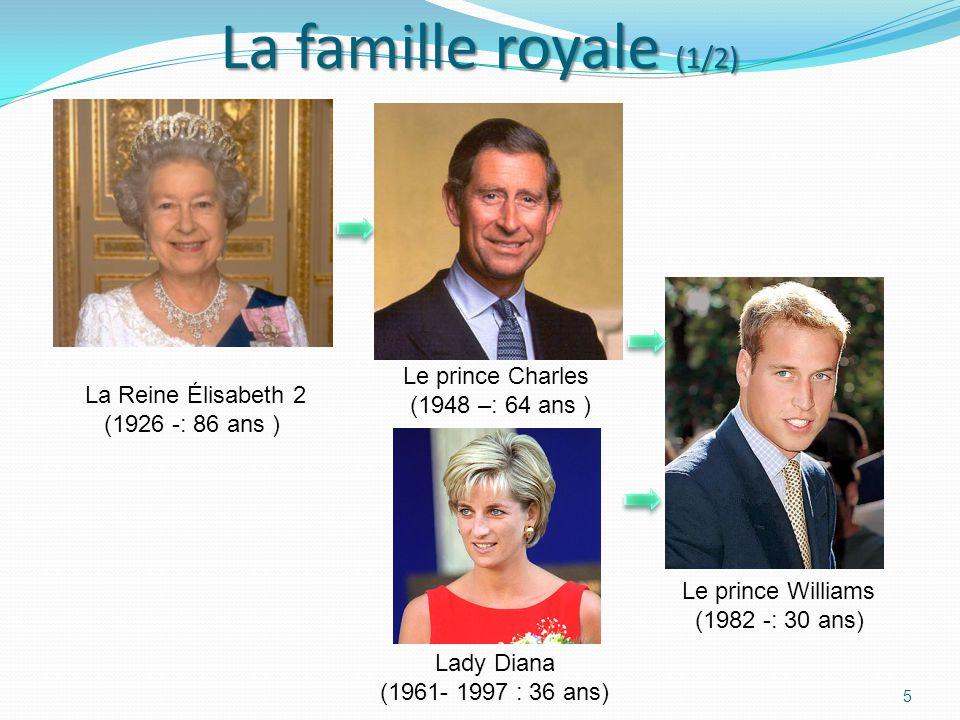 La famille royale (1/2) 5 La Reine Élisabeth 2 (1926 -: 86 ans ) Le prince Williams (1982 -: 30 ans) Lady Diana (1961- 1997 : 36 ans) Le prince Charles (1948 –: 64 ans )