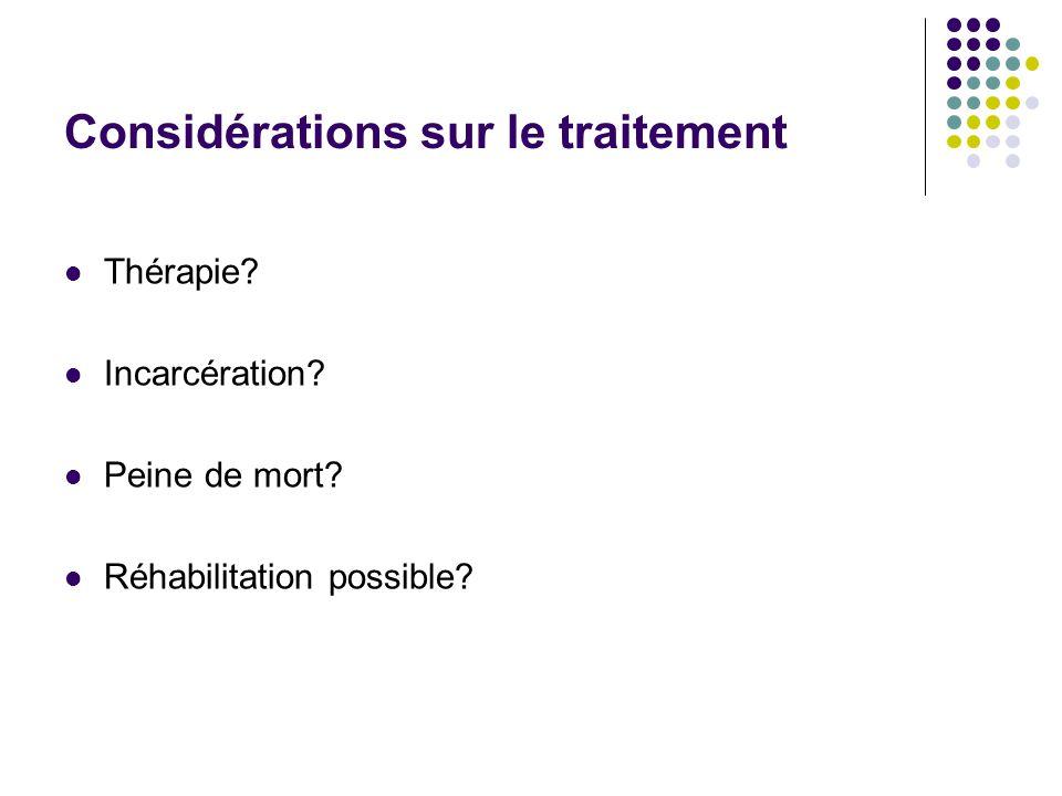 Considérations sur le traitement  Thérapie?  Incarcération?  Peine de mort?  Réhabilitation possible?