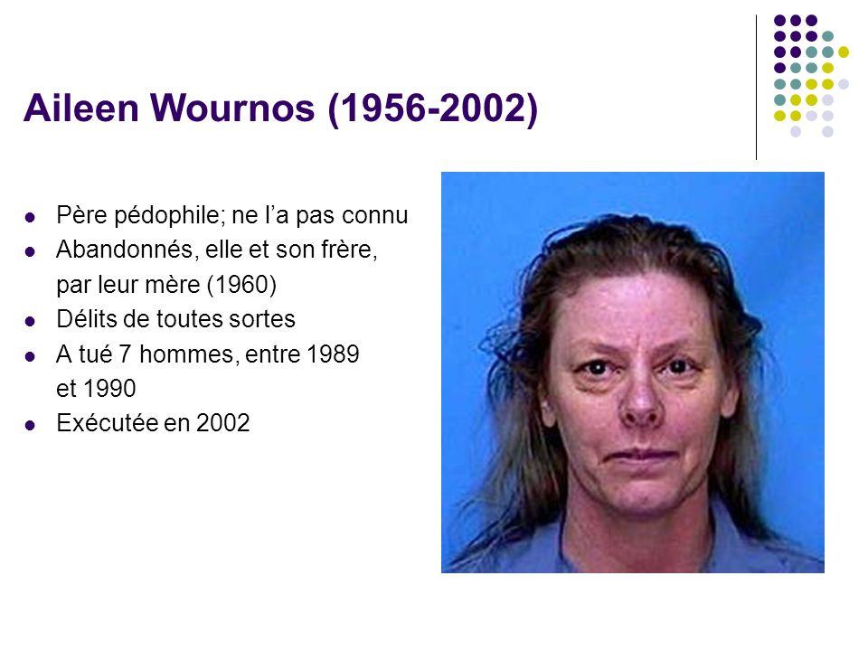 Aileen Wournos (1956-2002)  Père pédophile; ne l'a pas connu  Abandonnés, elle et son frère, par leur mère (1960)  Délits de toutes sortes  A tué