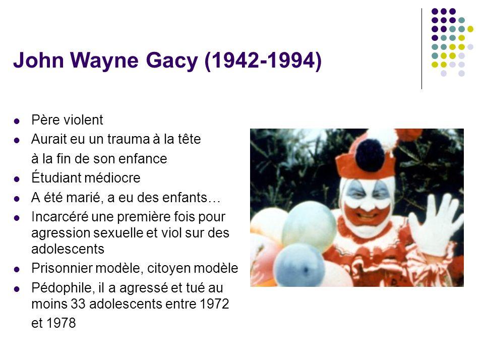 John Wayne Gacy (1942-1994)  Père violent  Aurait eu un trauma à la tête à la fin de son enfance  Étudiant médiocre  A été marié, a eu des enfants