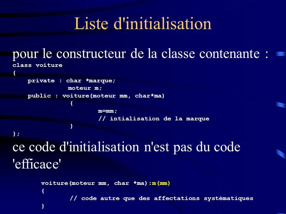Liste d'initialisation pour le constructeur de la classe contenante : class voiture { private : char *marque; moteur m; public : voiture(moteur mm, ch