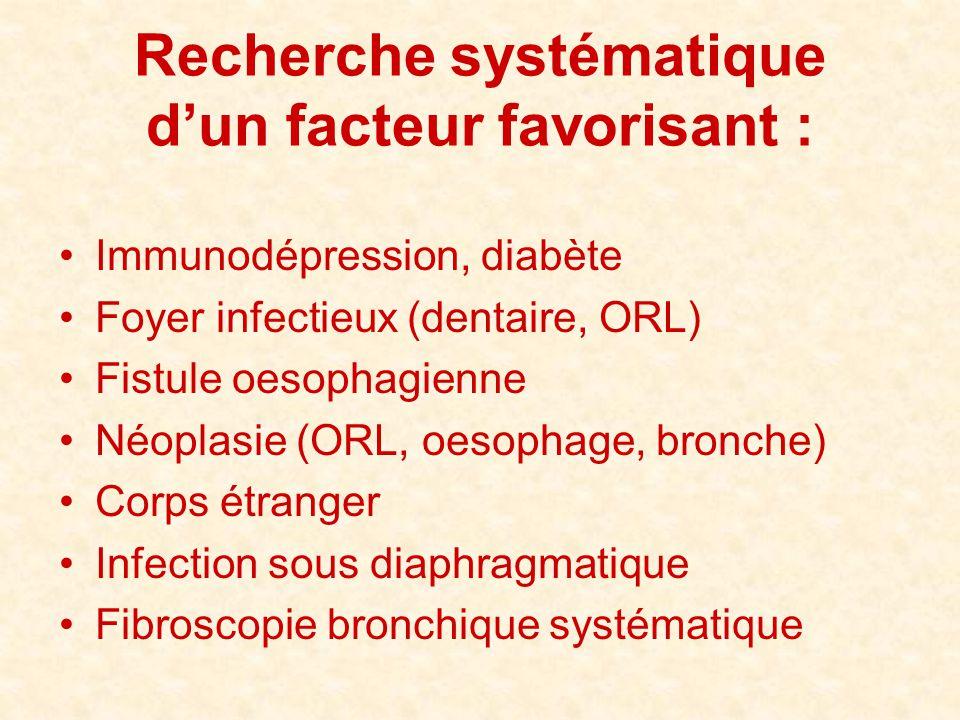 Recherche systématique d'un facteur favorisant : •Immunodépression, diabète •Foyer infectieux (dentaire, ORL) •Fistule oesophagienne •Néoplasie (ORL,