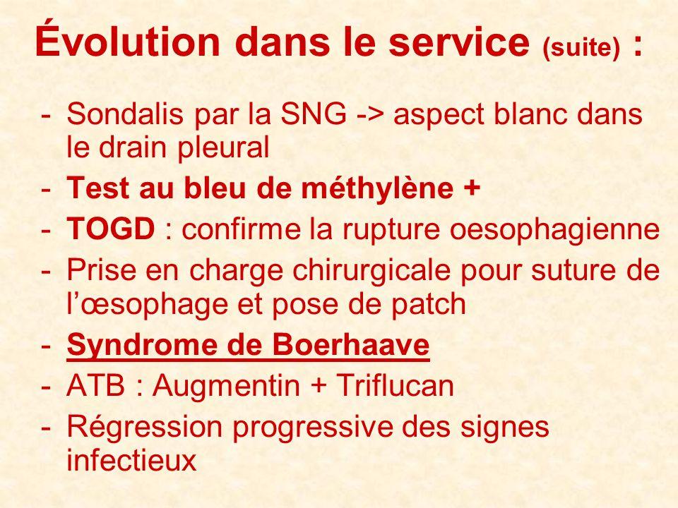 Évolution dans le service (suite) : -Sondalis par la SNG -> aspect blanc dans le drain pleural -Test au bleu de méthylène + -TOGD : confirme la ruptur