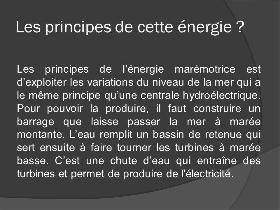 Les principes de cette énergie ? Les principes de l'énergie marémotrice est d'exploiter les variations du niveau de la mer qui a le même principe qu'u