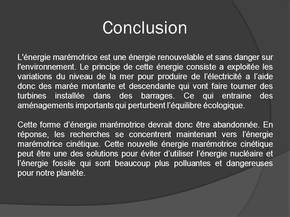 Conclusion L'énergie marémotrice est une énergie renouvelable et sans danger sur l'environnement. Le principe de cette énergie consiste a exploitée le