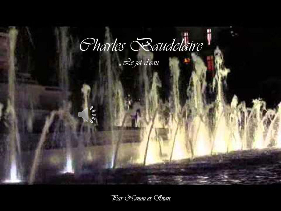 Charles Baudelaire Jusqu'à la fin de sa vie, Baudelaire sera sensible à la musique des carillons, à la chanson de l'eau dans une vasque, à la caresse d'une nuit calme : « Le Jet d'eau est une pénétrante élégie sensuelle, où la volupté se mélange tellement de repos qu'elle s'en purifie.