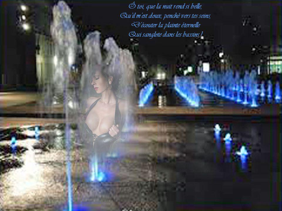 Ô toi, que la nuit rend si belle, Qu il m est doux, penché vers tes seins, D écouter la plainte éternelle Qui sanglote dans les bassins !