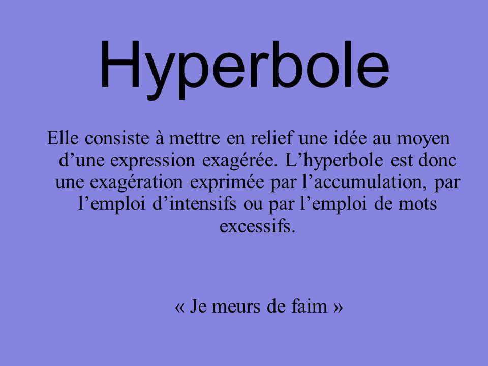 Hyperbole Elle consiste à mettre en relief une idée au moyen d'une expression exagérée. L'hyperbole est donc une exagération exprimée par l'accumulati