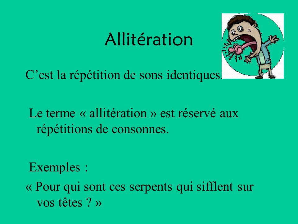 Allitération C'est la répétition de sons identiques. Le terme « allitération » est réservé aux répétitions de consonnes. Exemples : « Pour qui sont ce