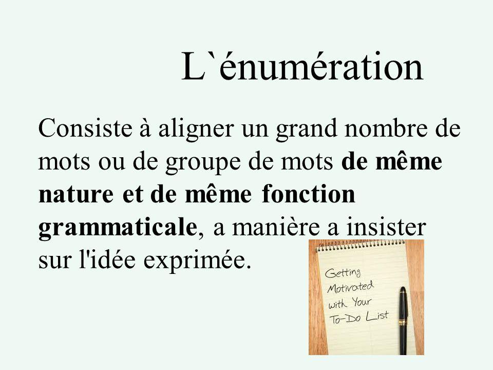 L`énumération Consiste à aligner un grand nombre de mots ou de groupe de mots de même nature et de même fonction grammaticale, a manière a insister su