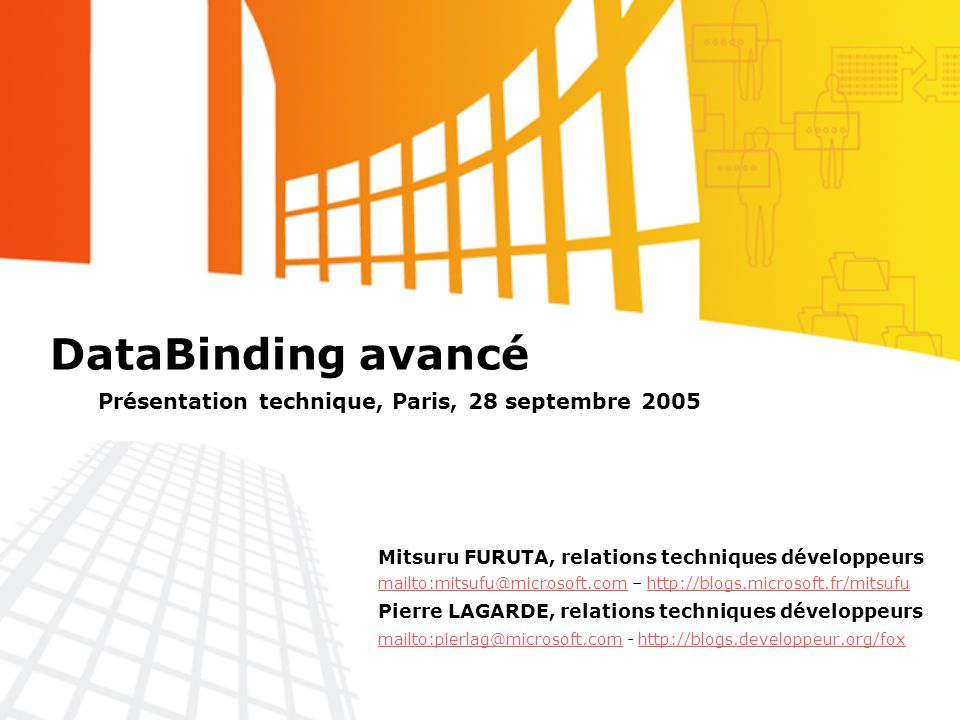 DataBinding avancé Mitsuru FURUTA, relations techniques développeurs mailto:mitsufu@microsoft.commailto:mitsufu@microsoft.com – http://blogs.microsoft.fr/mitsufuhttp://blogs.microsoft.fr/mitsufu Pierre LAGARDE, relations techniques développeurs mailto:pierlag@microsoft.com - http://blogs.developpeur.org/fox mailto:pierlag@microsoft.comhttp://blogs.developpeur.org/fox Présentation technique, Paris, 28 septembre 2005
