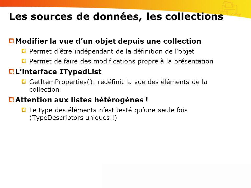 Les sources de données, les collections Modifier la vue d'un objet depuis une collection Permet d'être indépendant de la définition de l'objet Permet de faire des modifications propre à la présentation L'interface ITypedList GetItemProperties(): redéfinit la vue des éléments de la collection Attention aux listes hétérogènes .