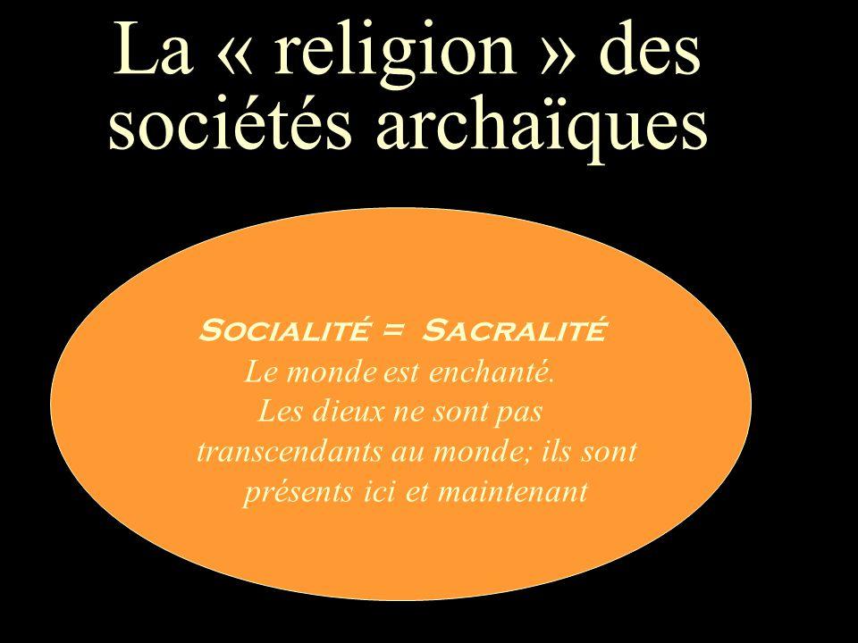 La « religion » des sociétés archaïques Socialité = Sacralité Le monde est enchanté.