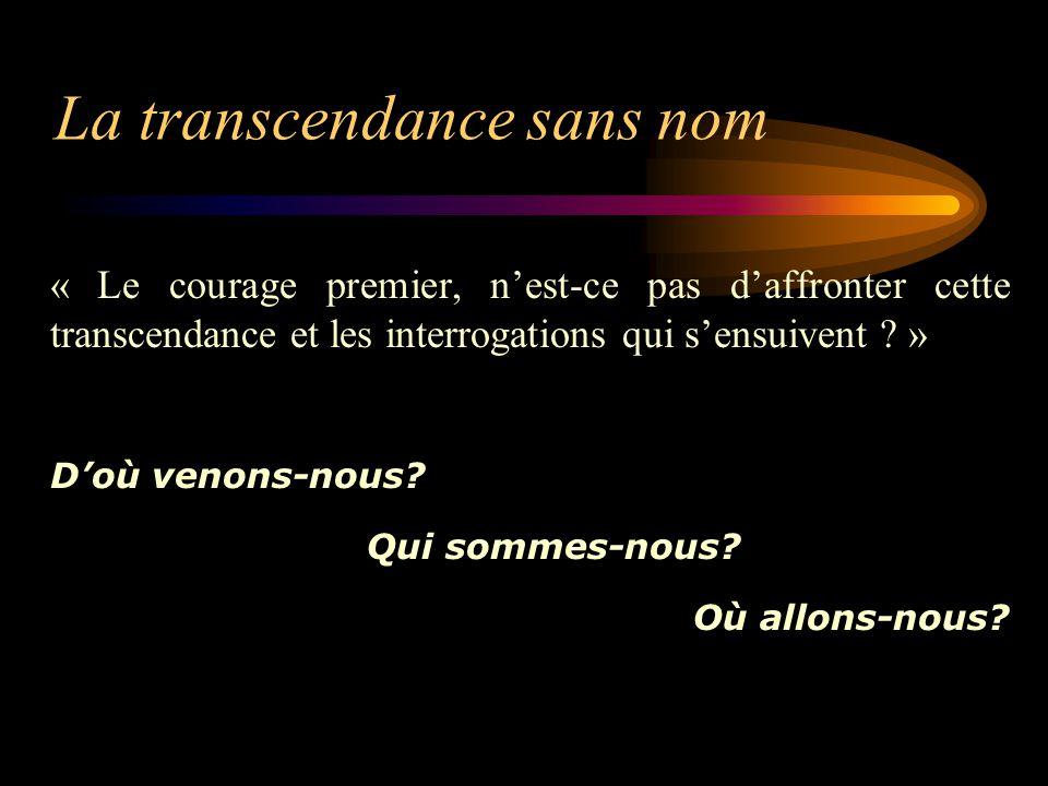 La transcendance sans nom « Le courage premier, n'est-ce pas d'affronter cette transcendance et les interrogations qui s'ensuivent .