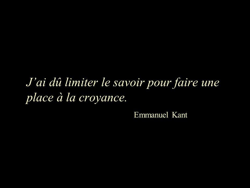 J'ai dû limiter le savoir pour faire une place à la croyance. Emmanuel Kant