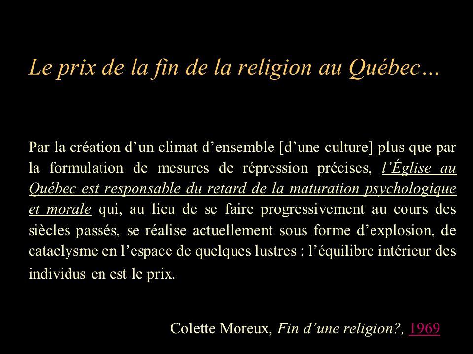 Le prix de la fin de la religion au Québec… Par la création d'un climat d'ensemble [d'une culture] plus que par la formulation de mesures de répression précises, l'Église au Québec est responsable du retard de la maturation psychologique et morale qui, au lieu de se faire progressivement au cours des siècles passés, se réalise actuellement sous forme d'explosion, de cataclysme en l'espace de quelques lustres : l'équilibre intérieur des individus en est le prix.