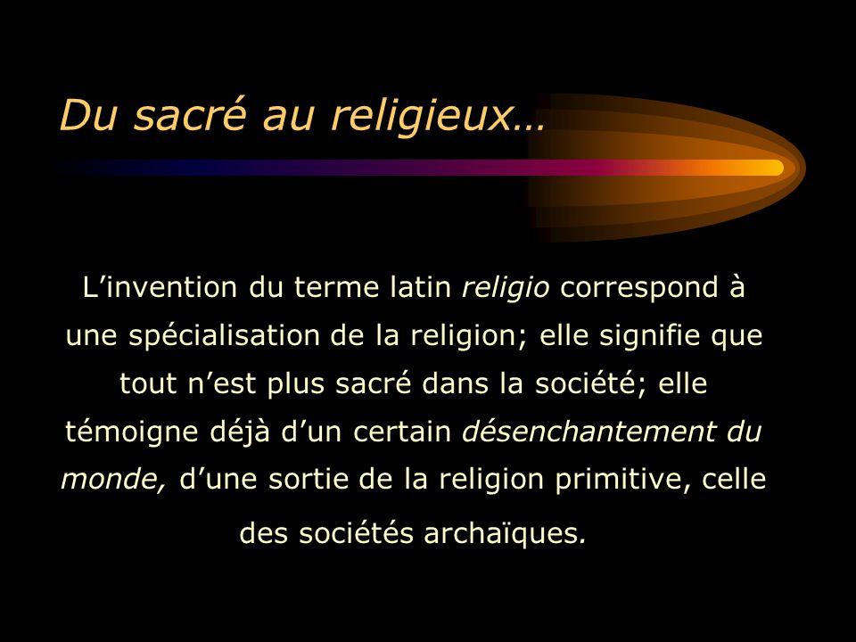 Du sacré au religieux… L'invention du terme latin religio correspond à une spécialisation de la religion; elle signifie que tout n'est plus sacré dans la société; elle témoigne déjà d'un certain désenchantement du monde, d'une sortie de la religion primitive, celle des sociétés archaïques.