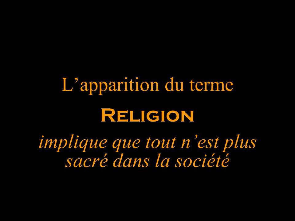 L'apparition du terme Religion implique que tout n'est plus sacré dans la société