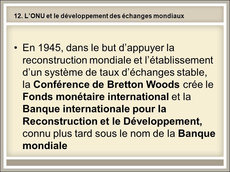12. L'ONU et le développement des échanges mondiaux •En 1945, dans le but d'appuyer la reconstruction mondiale et l'établissement d'un système de taux