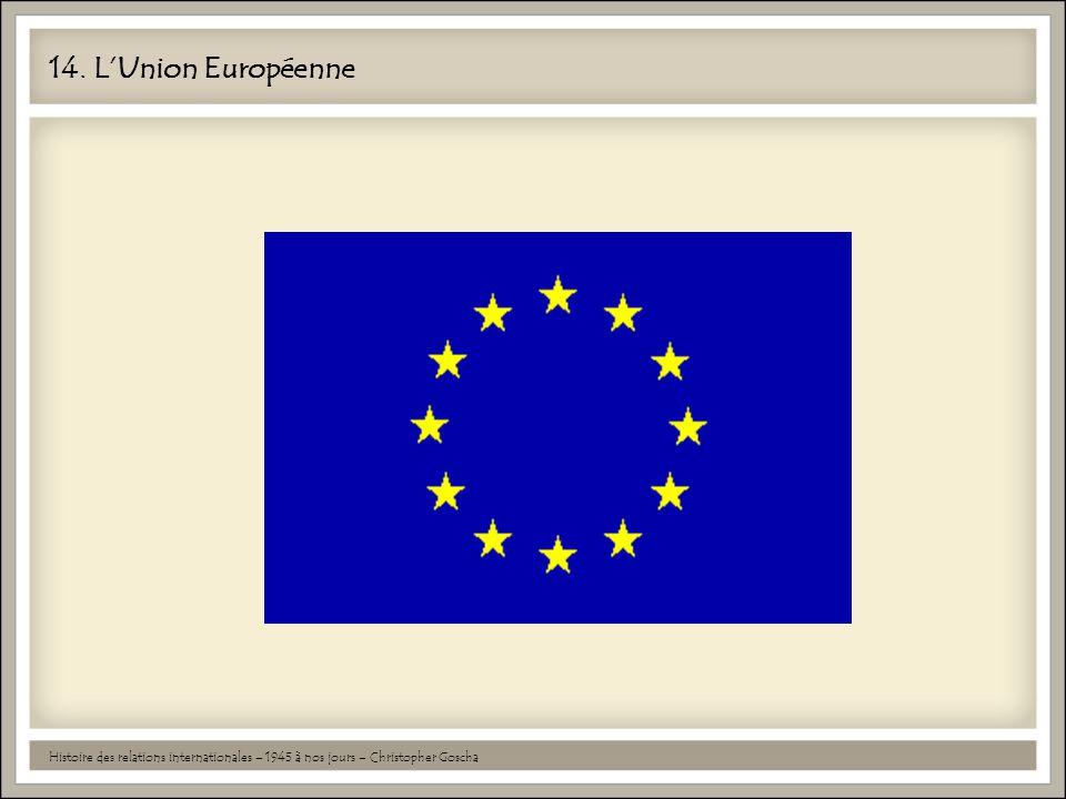14. L'Union Européenne Histoire des relations internationales – 1945 à nos jours – Christopher Goscha