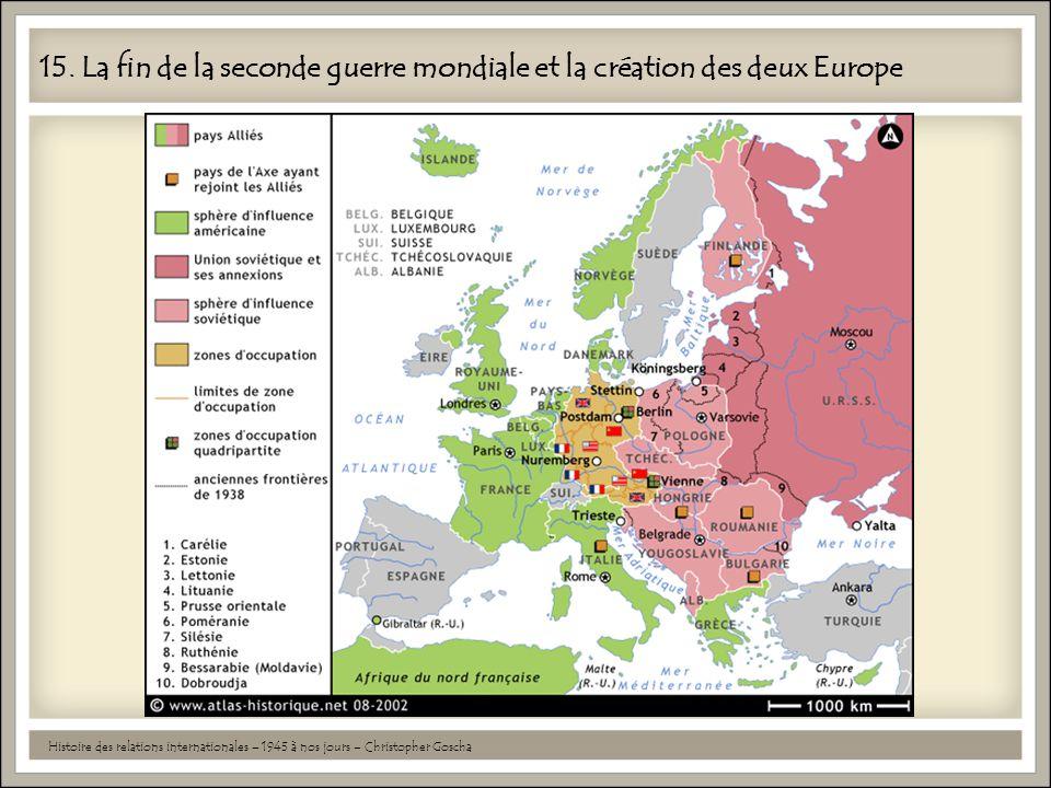 15. La fin de la seconde guerre mondiale et la création des deux Europe Histoire des relations internationales – 1945 à nos jours – Christopher Goscha