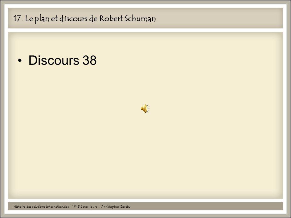 17. Le plan et discours de Robert Schuman •Discours 38 Histoire des relations internationales – 1945 à nos jours – Christopher Goscha
