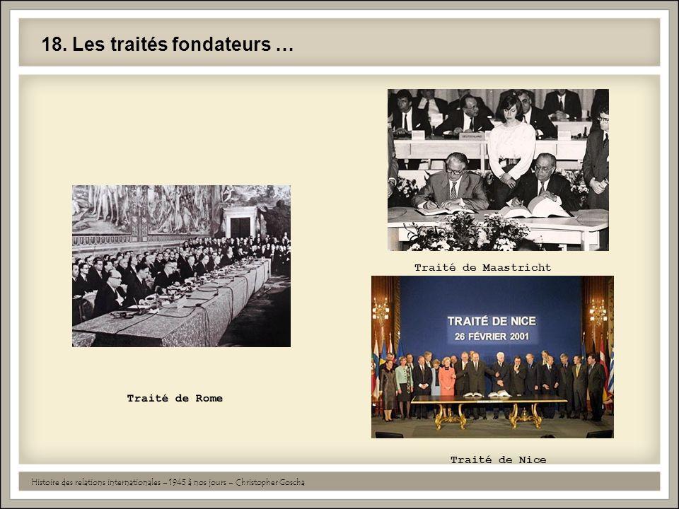 18. Les traités fondateurs … Histoire des relations internationales – 1945 à nos jours – Christopher Goscha Traité de Rome Traité de Maastricht Traité