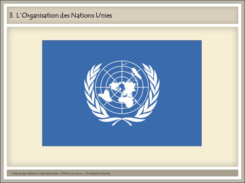 3. L'Organisation des Nations Unies Histoire des relations internationales – 1945 à nos jours – Christopher Goscha