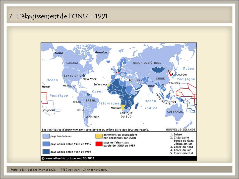 7. L'élargissement de l'ONU - 1991 Histoire des relations internationales – 1945 à nos jours – Christopher Goscha