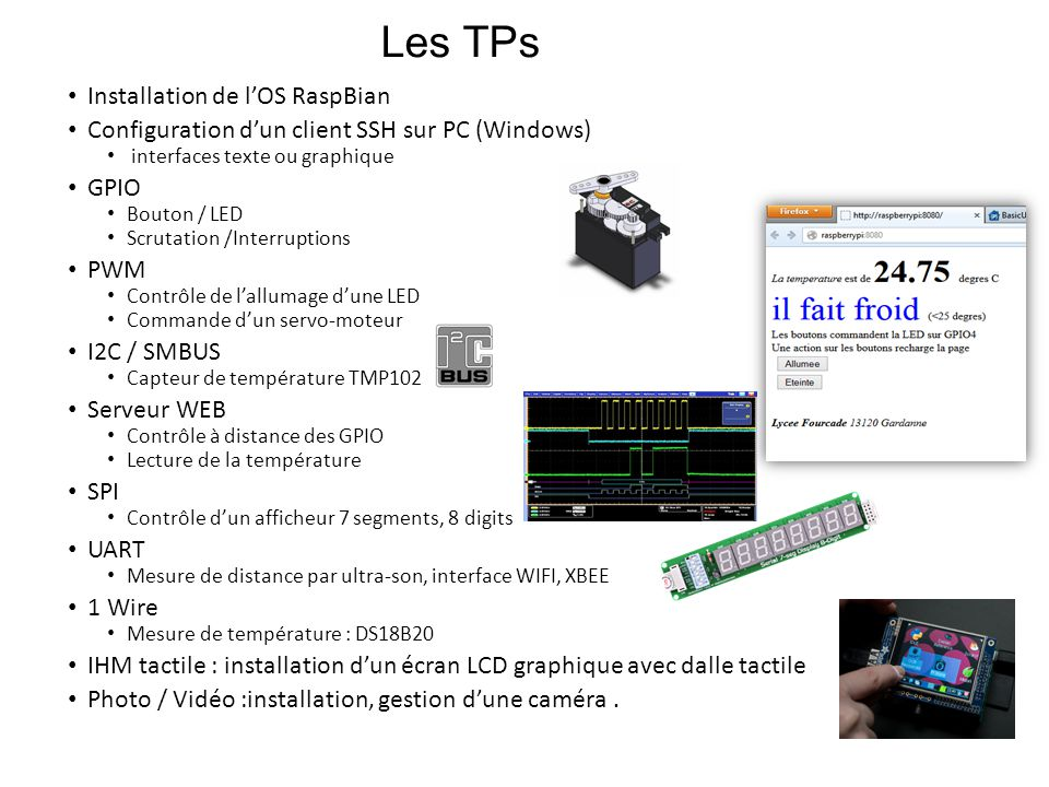 Les TPs • Installation de l'OS RaspBian • Configuration d'un client SSH sur PC (Windows) • interfaces texte ou graphique • GPIO • Bouton / LED • Scrutation /Interruptions • PWM • Contrôle de l'allumage d'une LED • Commande d'un servo-moteur • I2C / SMBUS • Capteur de température TMP102 • Serveur WEB • Contrôle à distance des GPIO • Lecture de la température • SPI • Contrôle d'un afficheur 7 segments, 8 digits • UART • Mesure de distance par ultra-son, interface WIFI, XBEE • 1 Wire • Mesure de température : DS18B20 • IHM tactile : installation d'un écran LCD graphique avec dalle tactile • Photo / Vidéo :installation, gestion d'une caméra.