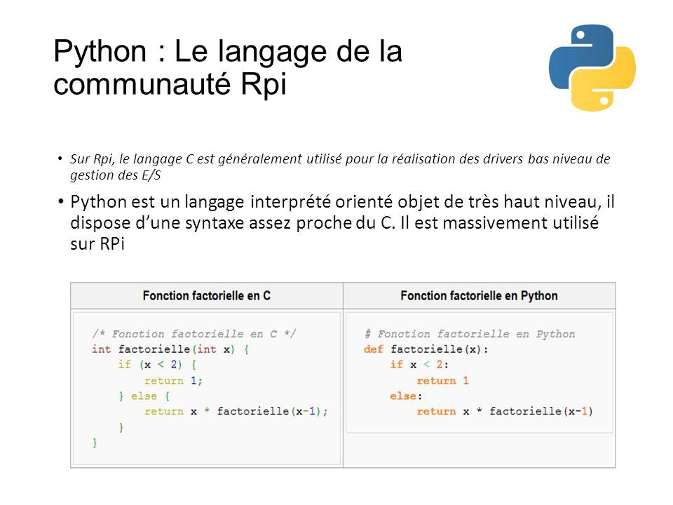 Python : Le langage de la communauté Rpi • Sur Rpi, le langage C est généralement utilisé pour la réalisation des drivers bas niveau de gestion des E/S • Python est un langage interprété orienté objet de très haut niveau, il dispose d'une syntaxe assez proche du C.