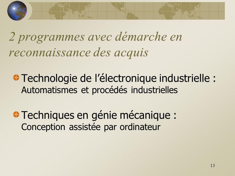 13 2 programmes avec démarche en reconnaissance des acquis Technologie de l'électronique industrielle : Automatismes et procédés industrielles Techniques en génie mécanique : Conception assistée par ordinateur