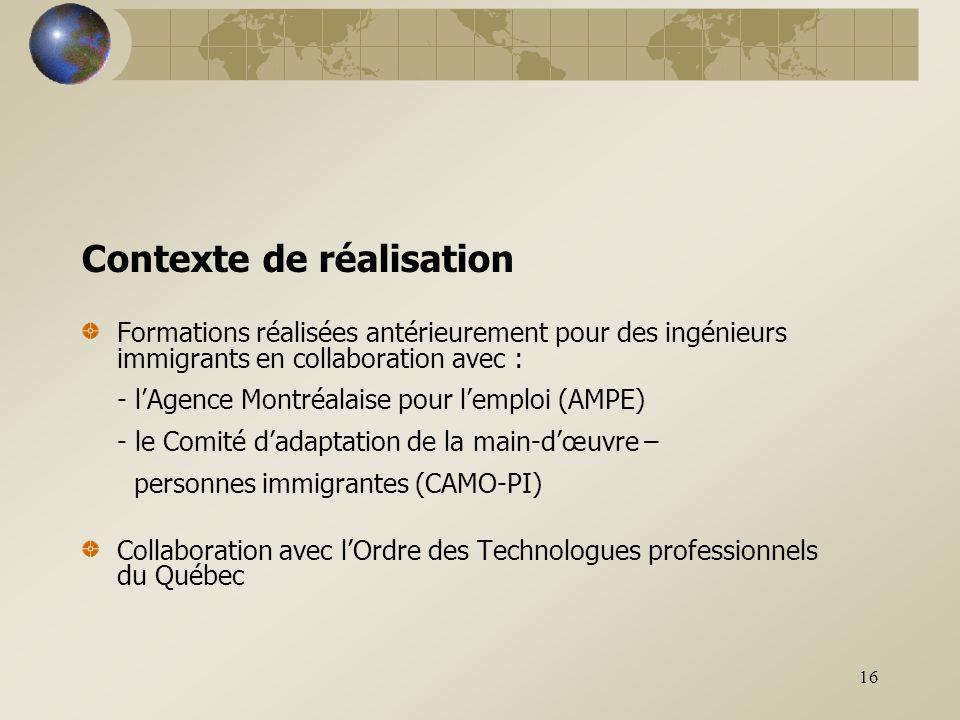 16 Contexte de réalisation Formations réalisées antérieurement pour des ingénieurs immigrants en collaboration avec : - l'Agence Montréalaise pour l'emploi (AMPE) - le Comité d'adaptation de la main-d'œuvre – personnes immigrantes (CAMO-PI) Collaboration avec l'Ordre des Technologues professionnels du Québec